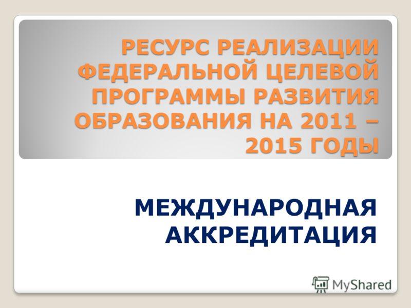 РЕСУРС РЕАЛИЗАЦИИ ФЕДЕРАЛЬНОЙ ЦЕЛЕВОЙ ПРОГРАММЫ РАЗВИТИЯ ОБРАЗОВАНИЯ НА 2011 – 2015 ГОДЫ РЕСУРС РЕАЛИЗАЦИИ ФЕДЕРАЛЬНОЙ ЦЕЛЕВОЙ ПРОГРАММЫ РАЗВИТИЯ ОБРАЗОВАНИЯ НА 2011 – 2015 ГОДЫ МЕЖДУНАРОДНАЯ АККРЕДИТАЦИЯ