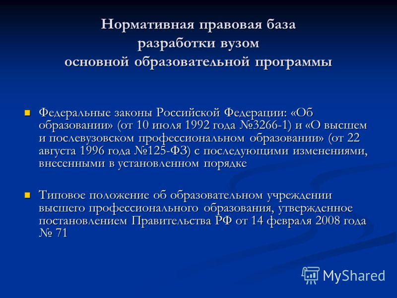 Нормативная правовая база разработки вузом основной образовательной программы Федеральные законы Российской Федерации: «Об образовании» (от 10 июля 1992 года 3266-1) и «О высшем и послевузовском профессиональном образовании» (от 22 августа 1996 года