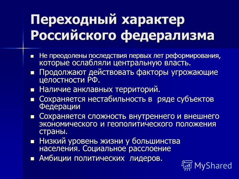 Переходный характер Российского федерализма Не преодолены последствия первых лет реформирования, которые ослабляли центральную власть. Не преодолены последствия первых лет реформирования, которые ослабляли центральную власть. Продолжают действовать ф