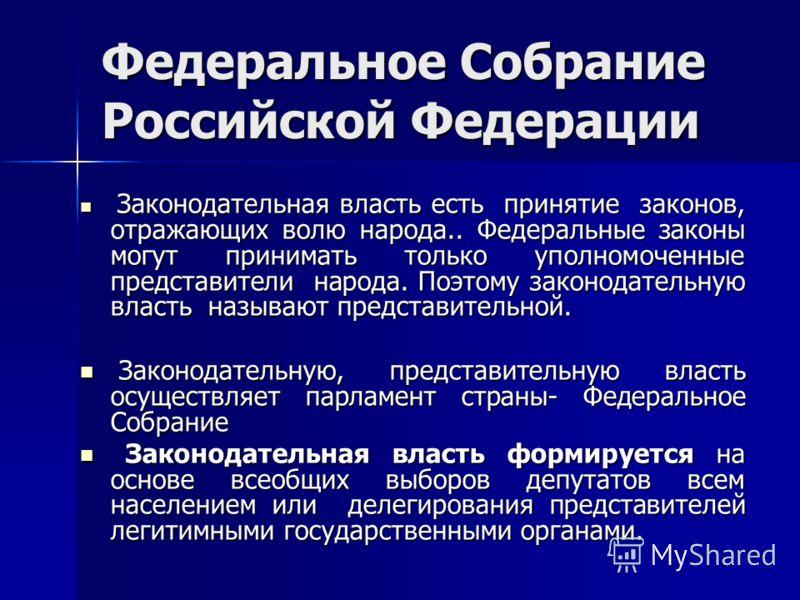 Федеральное Собрание Российской Федерации Законодательная власть есть принятие законов, отражающих волю народа.. Федеральные законы могут принимать только уполномоченные представители народа. Поэтому законодательную власть называют представительной.