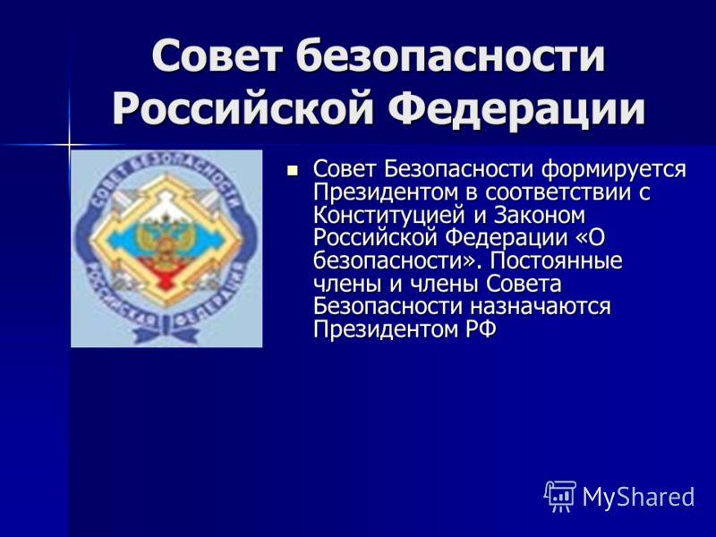 Совет безопасности Российской Федерации Совет Безопасности формируется Президентом в соответствии с Конституцией и Законом Российской Федерации «О безопасности». Постоянные члены и члены Совета Безопасности назначаются Президентом РФ Совет Безопаснос