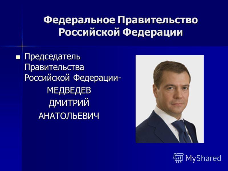 Федеральное Правительство Российской Федерации Председатель Правительства Российской Федерации- Председатель Правительства Российской Федерации-МЕДВЕДЕВДМИТРИЙАНАТОЛЬЕВИЧ