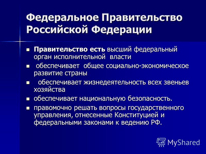 Федеральное Правительство Российской Федерации Правительство есть высший федеральный орган исполнительной власти Правительство есть высший федеральный орган исполнительной власти обеспечивает общее социально-экономическое развитие страны обеспечивает