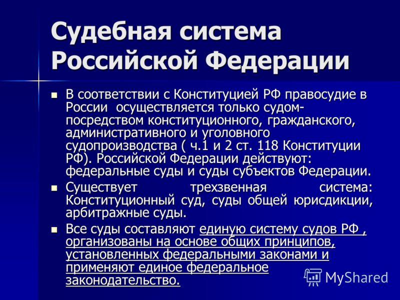 Судебная система Российской Федерации В соответствии с Конституцией РФ правосудие в России осуществляется только судом- посредством конституционного, гражданского, административного и уголовного судопроизводства ( ч.1 и 2 ст. 118 Конституции РФ). Рос