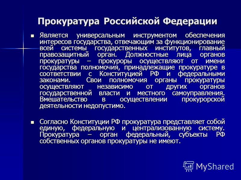 Прокуратура Российской Федерации Является универсальным инструментом обеспечения интересов государства, отвечающим за функционирование всей системы государственных институтов, главный правозащитный орган. Должностные лица органов прокуратуры – прокур