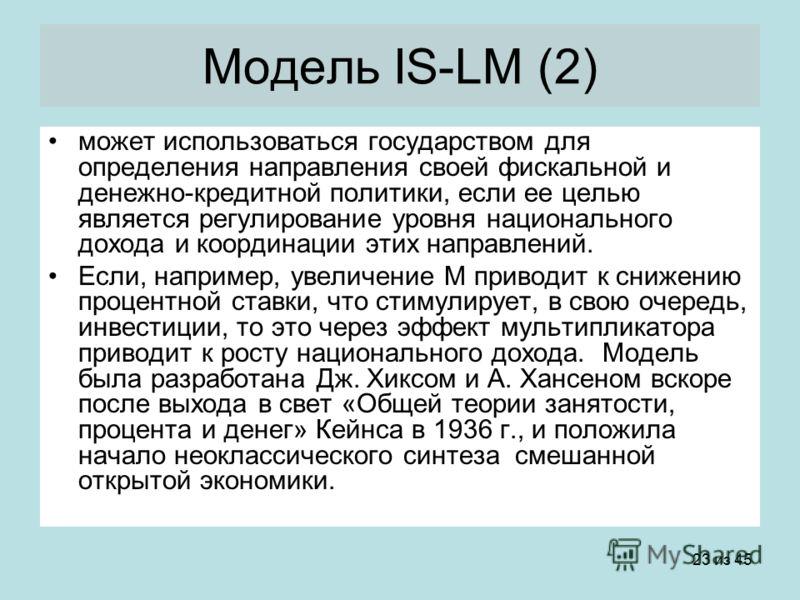 23 из 45 Модель IS-LM (2) может использоваться государством для определения направления своей фискальной и денежно-кредитной политики, если ее целью является регулирование уровня национального дохода и координации этих направлений. Если, например, ув