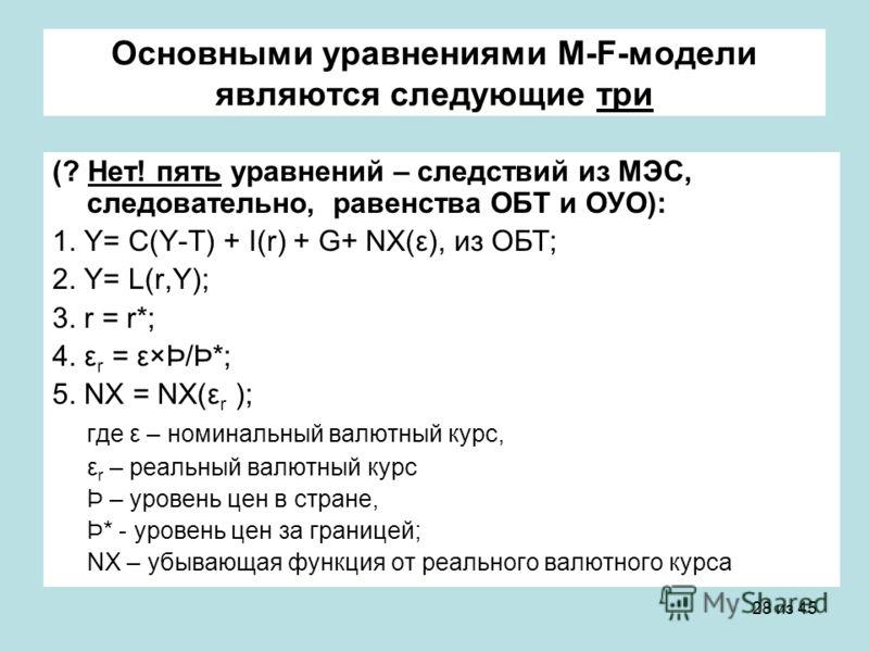 28 из 45 Основными уравнениями M-F-модели являются следующие три (? Нет! пять уравнений – следствий из МЭС, следовательно, равенства ОБТ и ОУО): 1. Y= C(Y-T) + I(r) + G+ NX(ε), из ОБТ; 2. Y= L(r,Y); 3. r = r*; 4. ε r = ε×Þ/Þ*; 5. NX = NX(ε r ); где ε