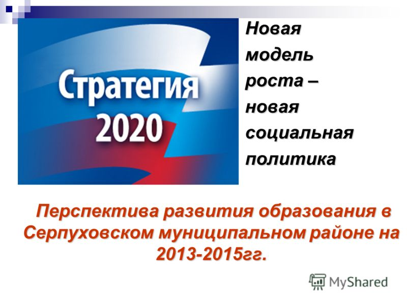 Новая Новая модель модель роста – роста – новая новая социальная социальная политика политика Перспектива развития образования в Серпуховском муниципальном районе на 2013-2015гг. Перспектива развития образования в Серпуховском муниципальном районе на