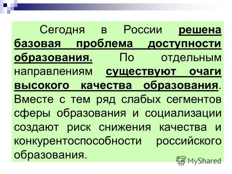 Сегодня в России решена базовая проблема доступности образования. По отдельным направлениям существуют очаги высокого качества образования. Вместе с тем ряд слабых сегментов сферы образования и социализации создают риск снижения качества и конкуренто