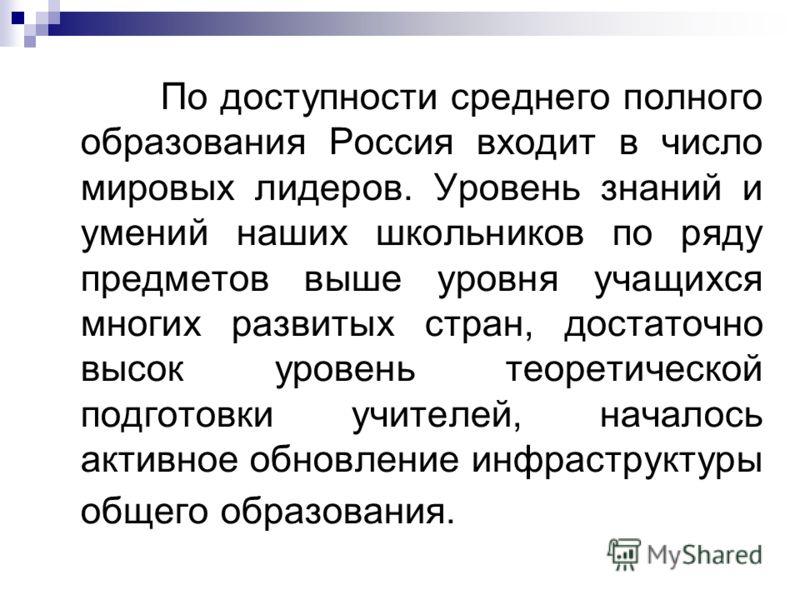 По доступности среднего полного образования Россия входит в число мировых лидеров. Уровень знаний и умений наших школьников по ряду предметов выше уровня учащихся многих развитых стран, достаточно высок уровень теоретической подготовки учителей, нача