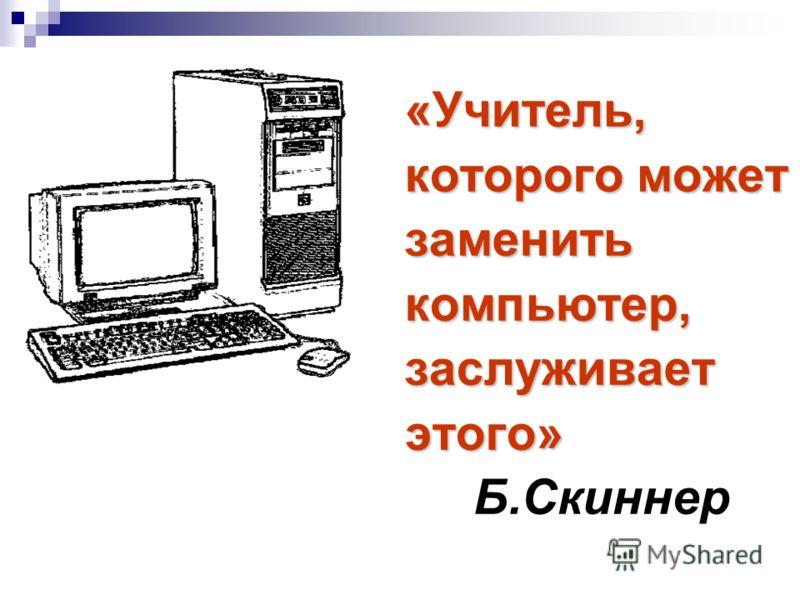 «Учитель, которого может которого может заменить заменить компьютер, компьютер, заслуживает заслуживает этого» этого» Б.Скиннер