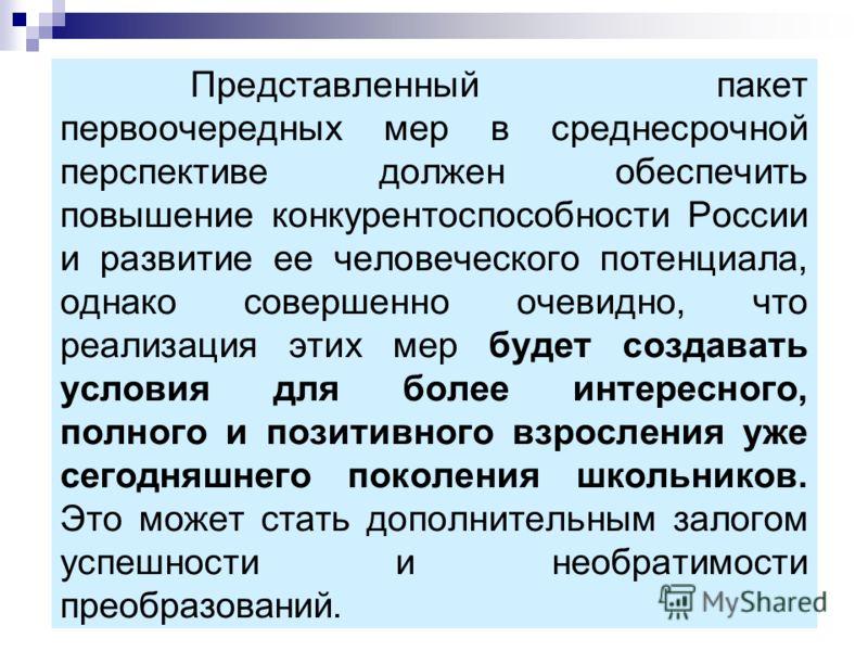 Представленный пакет первоочередных мер в среднесрочной перспективе должен обеспечить повышение конкурентоспособности России и развитие ее человеческого потенциала, однако совершенно очевидно, что реализация этих мер будет создавать условия для более