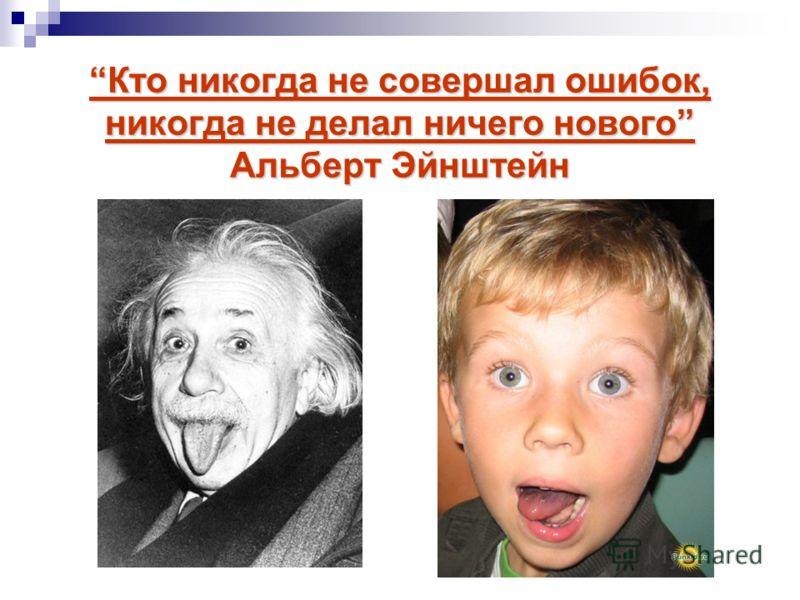 Кто никогда не совершал ошибок, никогда не делал ничего нового Альберт ЭйнштейнКто никогда не совершал ошибок, никогда не делал ничего нового Альберт Эйнштейн