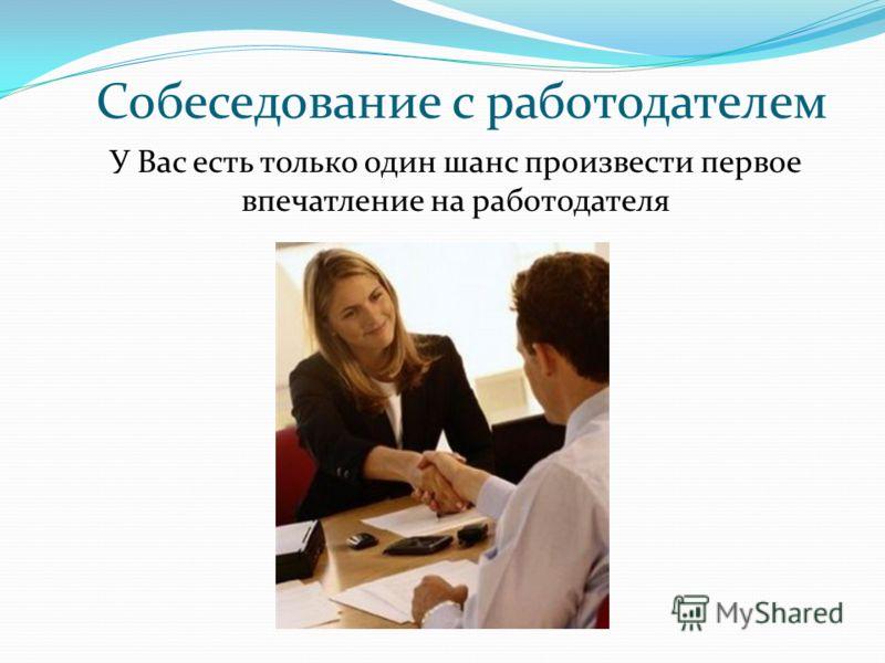 Собеседование с работодателем У Вас есть только один шанс произвести первое впечатление на работодателя