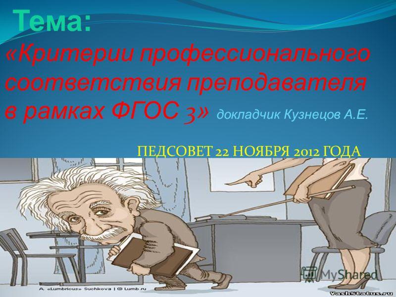 Тема: «Критерии профессионального соответствия преподавателя в рамках ФГОС 3 » докладчик Кузнецов А.Е. ПЕДСОВЕТ 22 НОЯБРЯ 2012 ГОДА