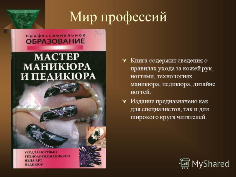 Мир профессий Книга содержит сведения о правилах ухода за кожей рук, ногтями, технологиях маникюра, педикюра, дизайне ногтей. Издание предназначено как для специалистов, так и для широкого круга читателей.