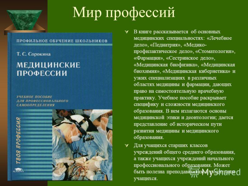 Мир профессий В книге рассказывается об основных медицинских специальностях: «Лечебное дело», «Педиатрия», «Медико- профилактическое дело», «Стоматология», «Фармация», «Сестринское дело», «Медицинская биофизика», «Медицинская биохимия», «Медицинская