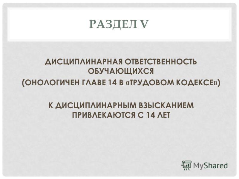 РАЗДЕЛ V ДИСЦИПЛИНАРНАЯ ОТВЕТСТВЕННОСТЬ ОБУЧАЮЩИХСЯ (ОНОЛОГИЧЕН ГЛАВЕ 14 В «ТРУДОВОМ КОДЕКСЕ») К ДИСЦИПЛИНАРНЫМ ВЗЫСКАНИЕМ ПРИВЛЕКАЮТСЯ С 14 ЛЕТ