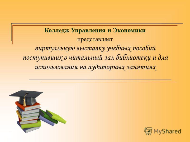 Колледж Управления и Экономики представляет виртуальную выставку учебных пособий поступивших в читальный зал библиотеки и для использования на аудиторных занятиях