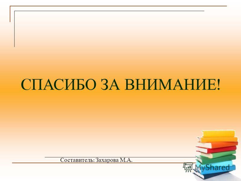 C ПАСИБО ЗА ВНИМАНИЕ ! Составитель : Захарова М. А.