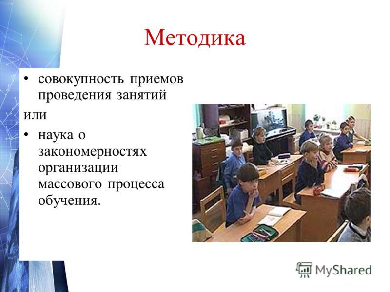 Методика совокупность приемов проведения занятий или наука о закономерностях организации массового процесса обучения.