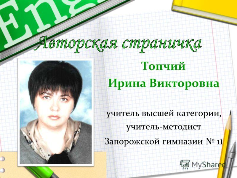 Топчий Ирина Викторовна учитель высшей категории, учитель-методист Запорожской гимназии 1 1