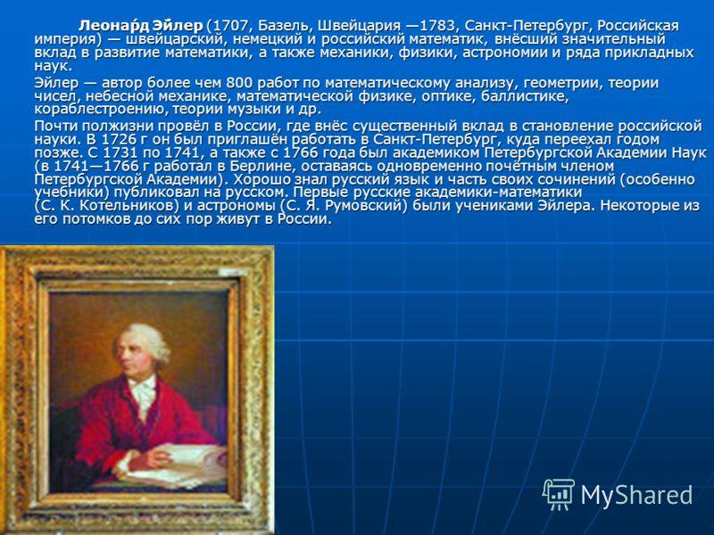 Леона́рд Э́йлер (1707, Базель, Швейцария 1783, Санкт-Петербург, Российская империя) швейцарский, немецкий и российский математик, внёсший значительный вклад в развитие математики, а также механики, физики, астрономии и ряда прикладных наук. Эйлер авт