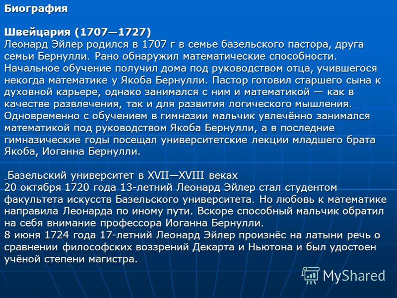 Биография Швейцария (17071727) Леонард Эйлер родился в 1707 г в семье базельского пастора, друга семьи Бернулли. Рано обнаружил математические способности. Начальное обучение получил дома под руководством отца, учившегося некогда математике у Якоба Б