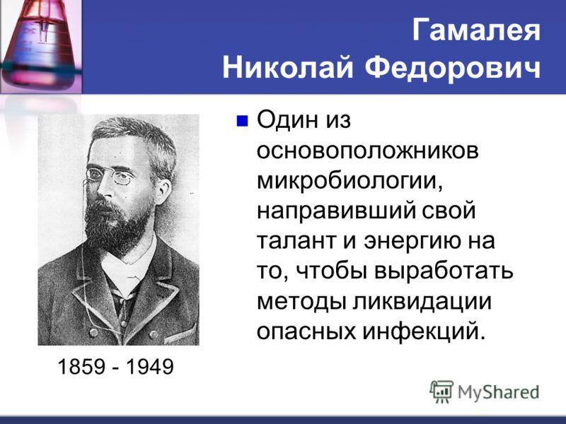 Гамалея Николай Федорович 1859 - 1949 Один из основоположников микробиологии, направивший свой талант и энергию на то, чтобы выработать методы ликвидации опасных инфекций.