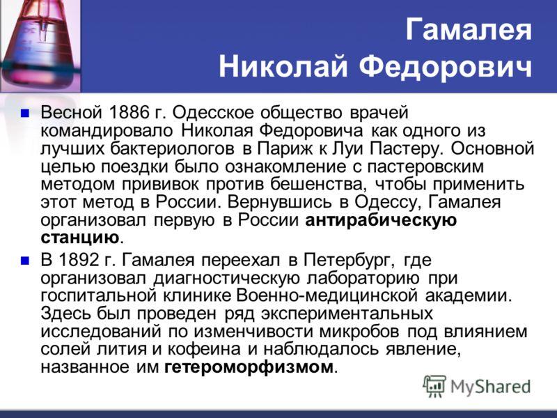 Гамалея Николай Федорович Весной 1886 г. Одесское общество врачей командировало Николая Федоровича как одного из лучших бактериологов в Париж к Луи Пастеру. Основной целью поездки было ознакомление с пастеровским методом прививок против бешенства, чт