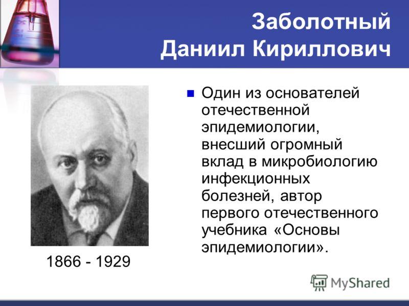 Заболотный Даниил Кириллович Один из основателей отечественной эпидемиологии, внесший огромный вклад в микробиологию инфекционных болезней, автор первого отечественного учебника «Основы эпидемиологии». 1866 - 1929