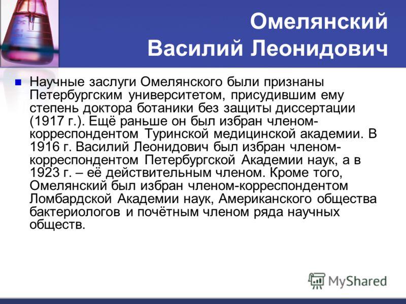 Омелянский Василий Леонидович Научные заслуги Омелянского были признаны Петербургским университетом, присудившим ему степень доктора ботаники без защиты диссертации (1917 г.). Ещё раньше он был избран членом- корреспондентом Туринской медицинской ака