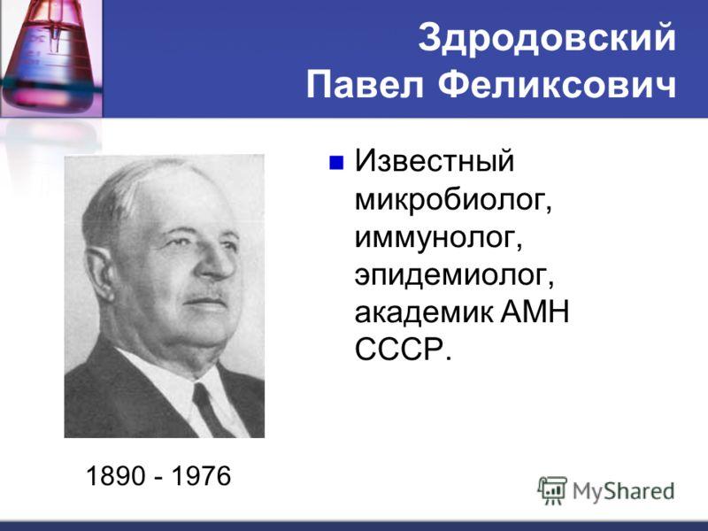 Здродовский Павел Феликсович Известный микробиолог, иммунолог, эпидемиолог, академик АМН СССР. 1890 - 1976