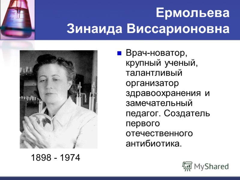 Ермольева Зинаида Виссарионовна Врач-новатор, крупный ученый, талантливый организатор здравоохранения и замечательный педагог. Создатель первого отечественного антибиотика. 1898 - 1974