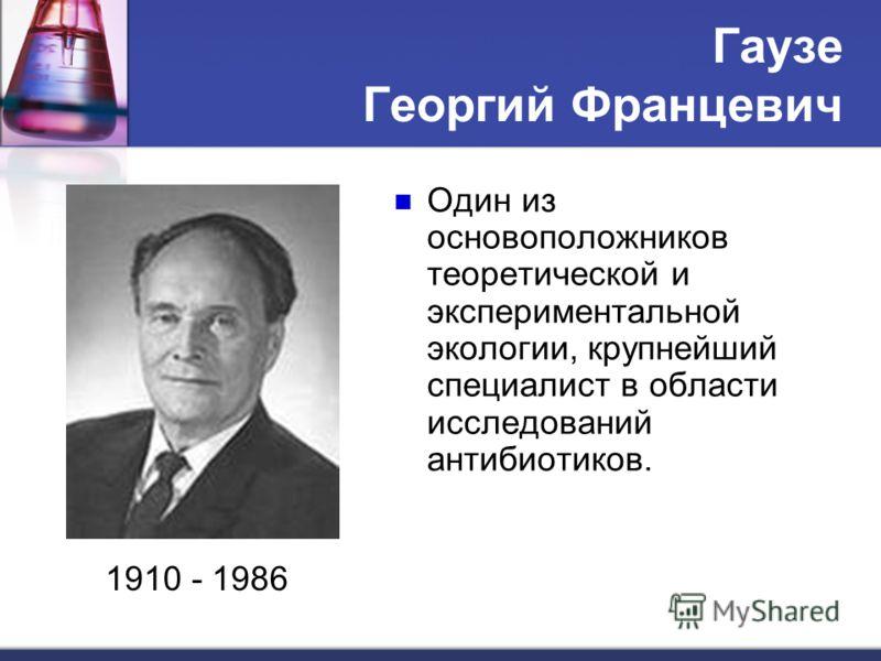 Гаузе Георгий Францевич Один из основоположников теоретической и экспериментальной экологии, крупнейший специалист в области исследований антибиотиков. 1910 - 1986