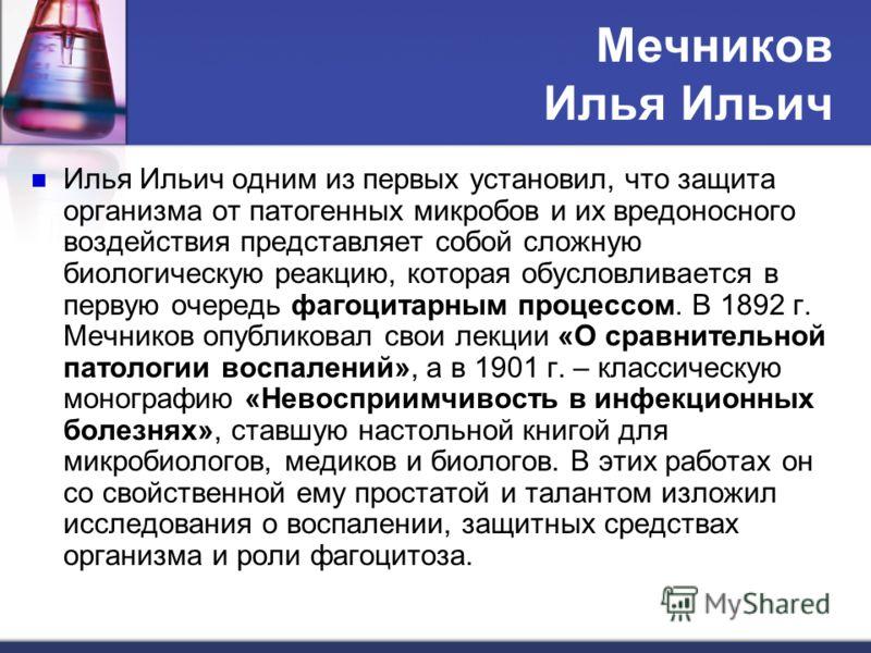Мечников Илья Ильич Илья Ильич одним из первых установил, что защита организма от патогенных микробов и их вредоносного воздействия представляет собой сложную биологическую реакцию, которая обусловливается в первую очередь фагоцитарным процессом. В 1