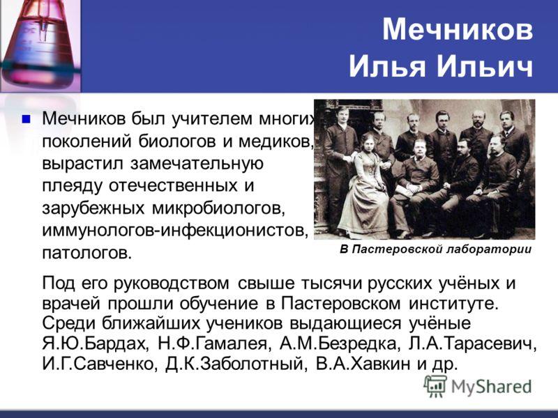 Мечников Илья Ильич Мечников был учителем многих поколений биологов и медиков, вырастил замечательную плеяду отечественных и зарубежных микробиологов, иммунологов-инфекционистов, патологов. В Пастеровской лаборатории Под его руководством свыше тысячи