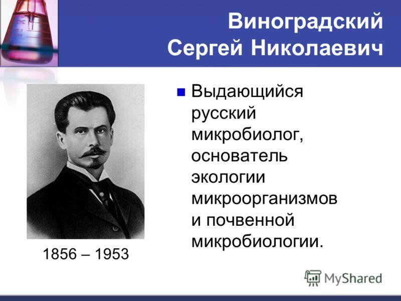 Виноградский Сергей Николаевич 1856 – 1953 Выдающийся русский микробиолог, основатель экологии микроорганизмов и почвенной микробиологии.