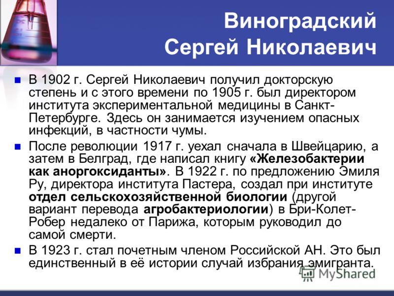 Виноградский Сергей Николаевич В 1902 г. Сергей Николаевич получил докторскую степень и с этого времени по 1905 г. был директором института экспериментальной медицины в Санкт- Петербурге. Здесь он занимается изучением опасных инфекций, в частности чу
