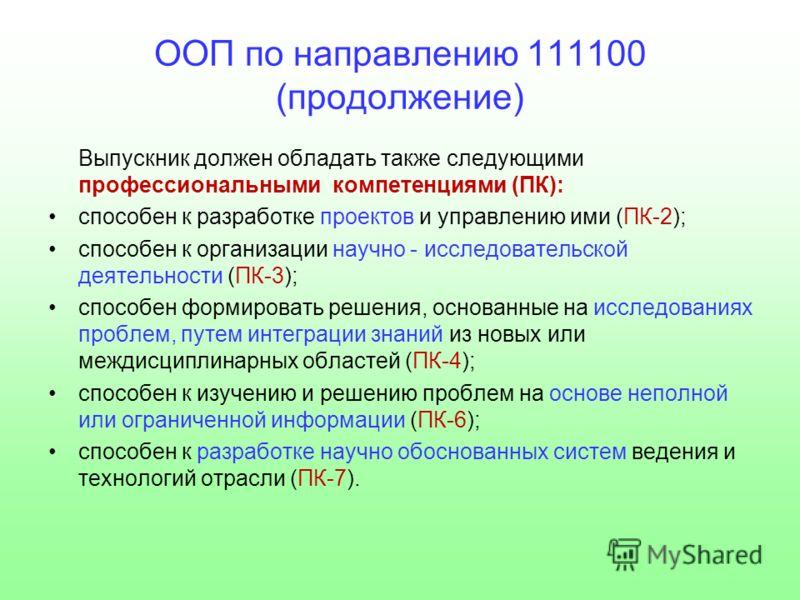 ООП по направлению 111100 (продолжение) Выпускник должен обладать также следующими профессиональными компетенциями (ПК): способен к разработке проектов и управлению ими (ПК-2); способен к организации научно - исследовательской деятельности (ПК-3); сп