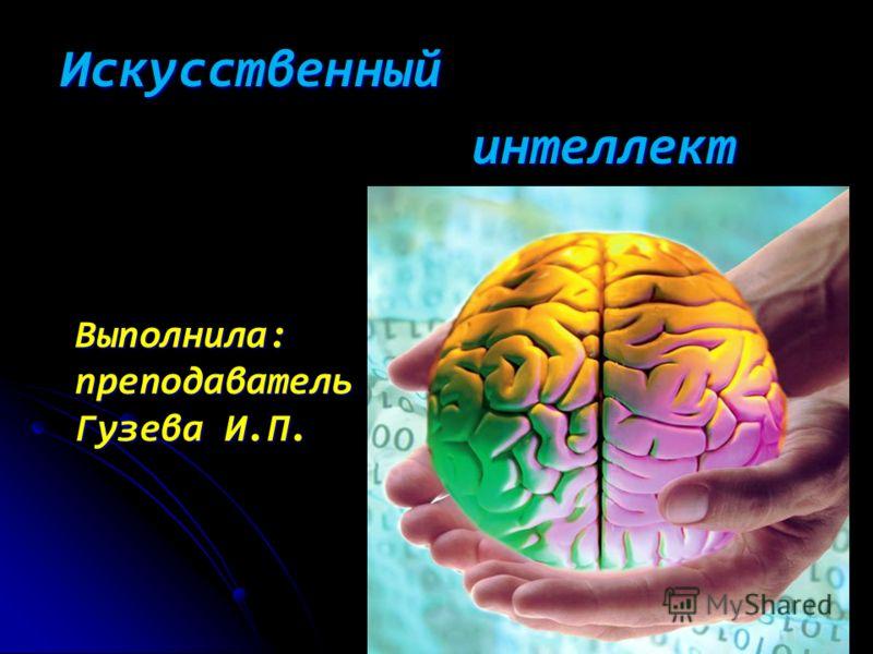 Презентация на тему Искусственный интеллект интеллект Выполнила  1 Искусственный интеллект интеллект Выполнила преподаватель Гузева И П