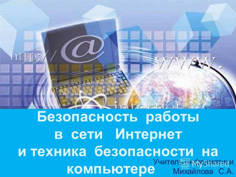 Безопасность работы в сети Интернет и техника безопасности на компьютере Учитель информатики Михайлова С.А.