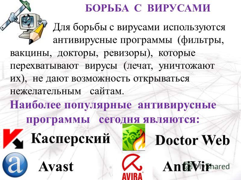 Наиболее популярные антивирусные программы сегодня являются: Касперский Doctor Web AvastAntiVir БОРЬБА С ВИРУСАМИ Для борьбы с вирусами используются антивирусные программы (фильтры, вакцины, докторы, ревизоры), которые перехватывают вирусы (лечат, ун