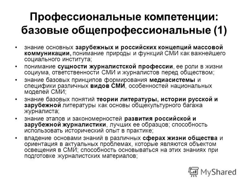 Профессиональные компетенции: базовые общепрофессиональные (1) знание основных зарубежных и российских концепций массовой коммуникации, понимание природы и функций СМИ как важнейшего социального института; понимание сущности журналистской профессии,