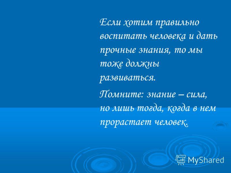 Если хотим правильно воспитать человека и дать прочные знания, то мы тоже должны развиваться. Помните: знание – сила, но лишь тогда, когда в нем прорастает человек.
