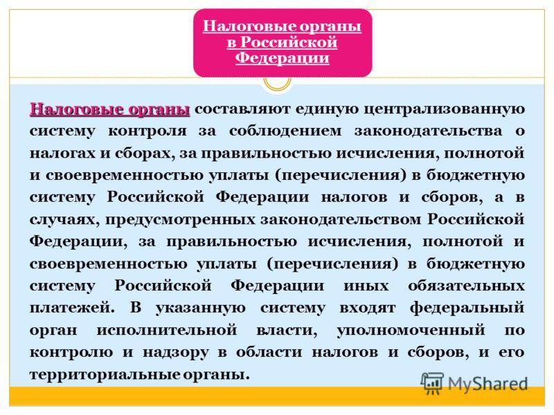 Налоговые органы в Российской Федерации Налоговые органы Налоговые органы составляют единую централизованную систему контроля за соблюдением законодательства о налогах и сборах, за правильностью исчисления, полнотой и своевременностью уплаты (перечис