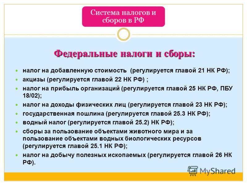 Система налогов и сборов в РФ Федеральные налоги и сборы: налог на добавленную стоимость (регулируется главой 21 НК РФ); акцизы (регулируется главой 22 НК РФ) ; налог на прибыль организаций (регулируется главой 25 НК РФ, ПБУ 18/02); налог на доходы ф