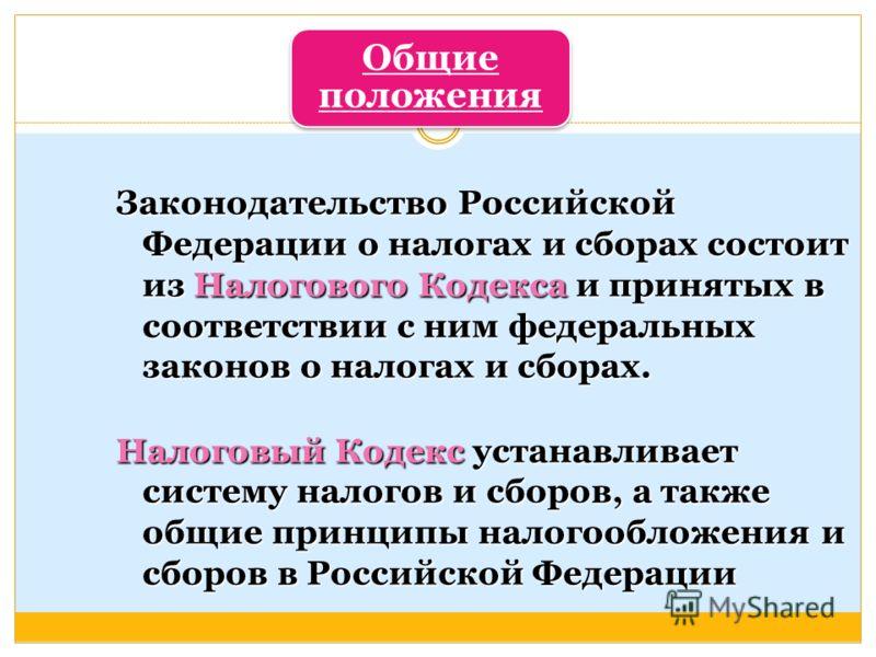 Общие положения Законодательство Российской Федерации о налогах и сборах состоит из Налогового Кодекса и принятых в соответствии с ним федеральных законов о налогах и сборах. Налоговый Кодекс устанавливает систему налогов и сборов, а также общие прин