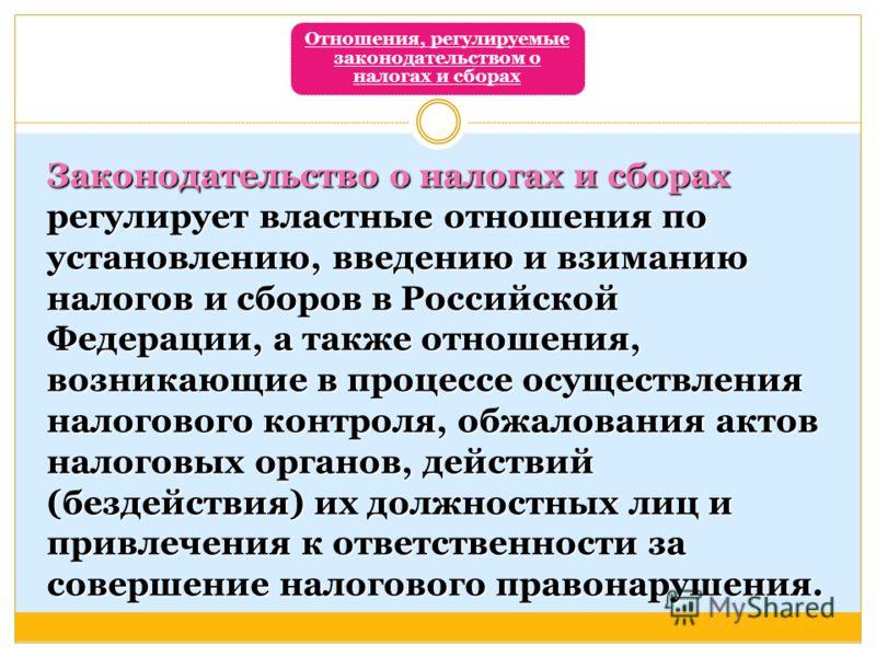 Отношения, регулируемые законодательством о налогах и сборах Законодательство о налогах и сборах регулирует властные отношения по установлению, введению и взиманию налогов и сборов в Российской Федерации, а также отношения, возникающие в процессе осу