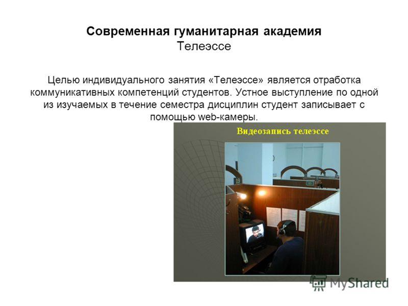 Современная гуманитарная академия Телеэссе Целью индивидуального занятия «Телеэссе» является отработка коммуникативных компетенций студентов. Устное выступление по одной из изучаемых в течение семестра дисциплин студент записывает с помощью web-камер